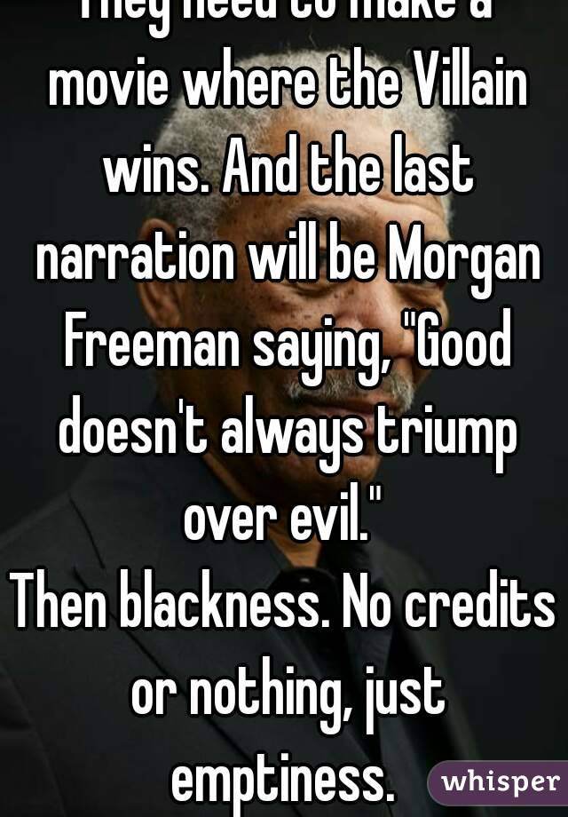"They need to make a movie where the Villain wins. And the last narration will be Morgan Freeman saying, ""Good doesn't always triump over evil.""  Then blackness. No credits or nothing, just emptiness."