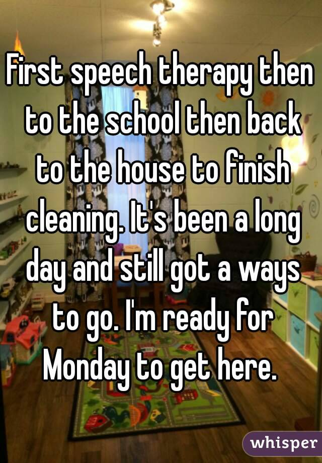 First speech therapy then to the school then back to the house to finish cleaning. It's been a long day and still got a ways to go. I'm ready for Monday to get here.