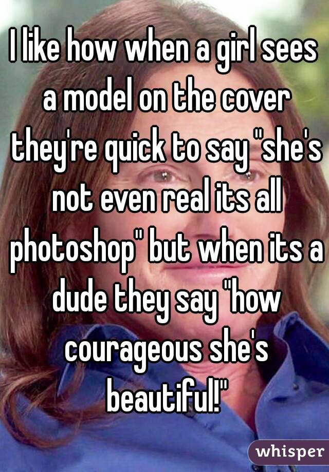 "I like how when a girl sees a model on the cover they're quick to say ""she's not even real its all photoshop"" but when its a dude they say ""how courageous she's beautiful!"""