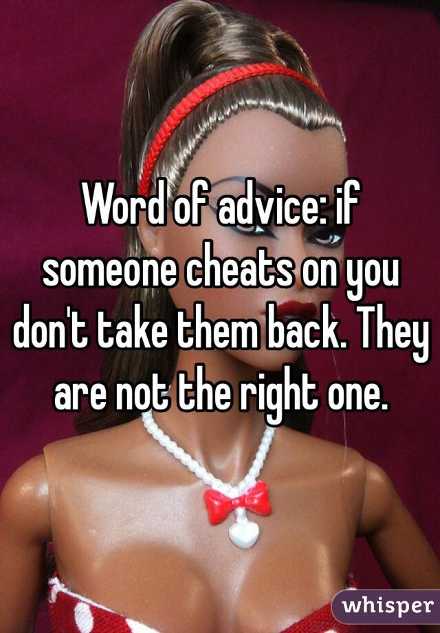 Word of advice: if someone cheats on you don't take them back. They are not the right one.