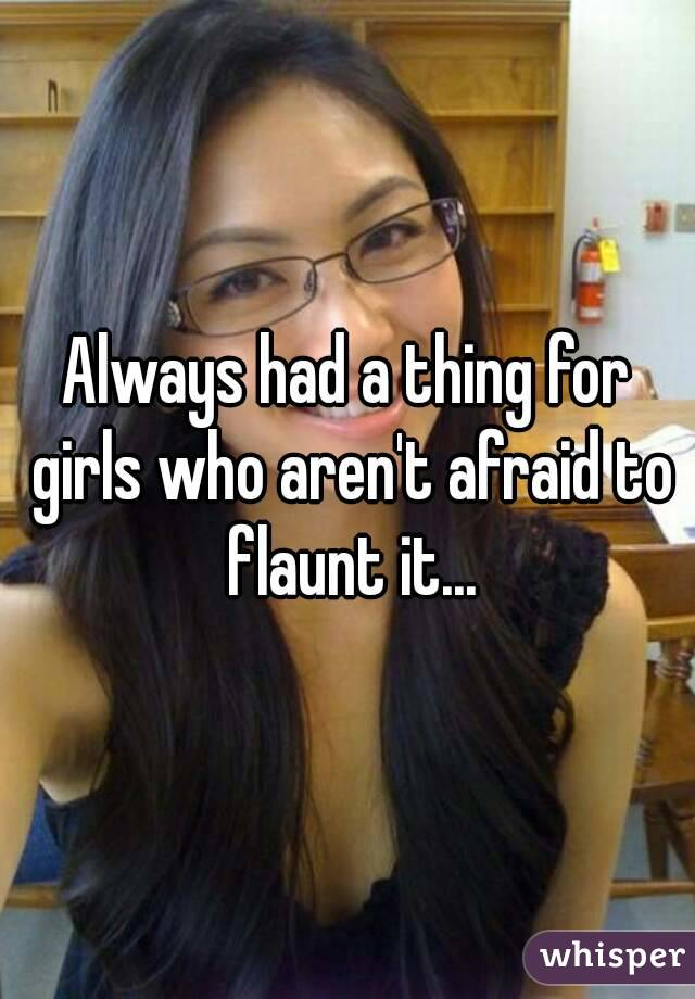 Always had a thing for girls who aren't afraid to flaunt it...
