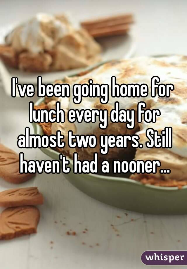 I've been going home for lunch every day for almost two years. Still haven't had a nooner...
