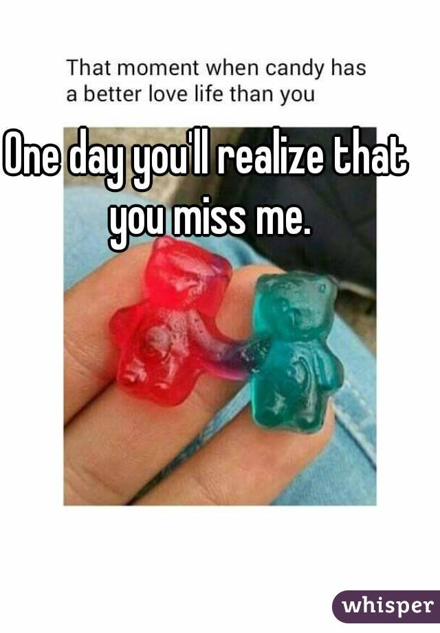 One day you'll realize that you miss me.
