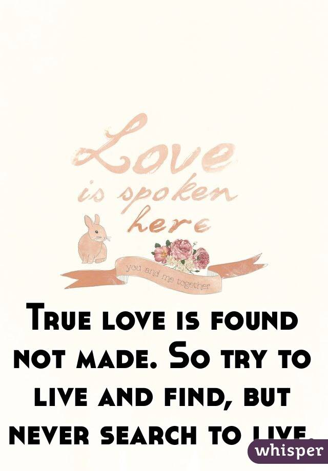 True love is found not made. So try to live and find, but never search to live.