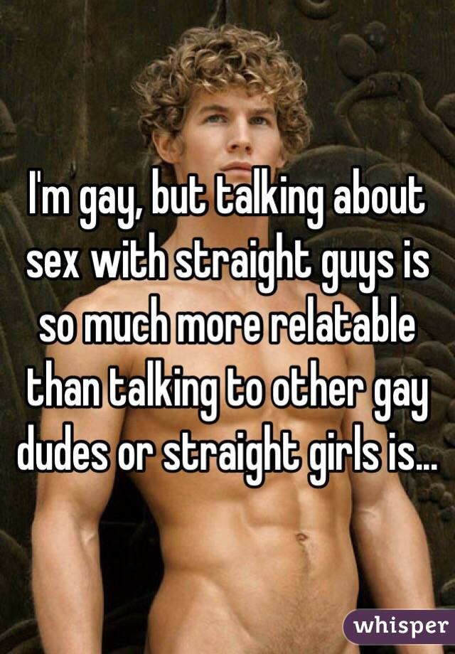 I'm gay, but talking about sex with straight guys is so much more relatable than talking to other gay dudes or straight girls is...
