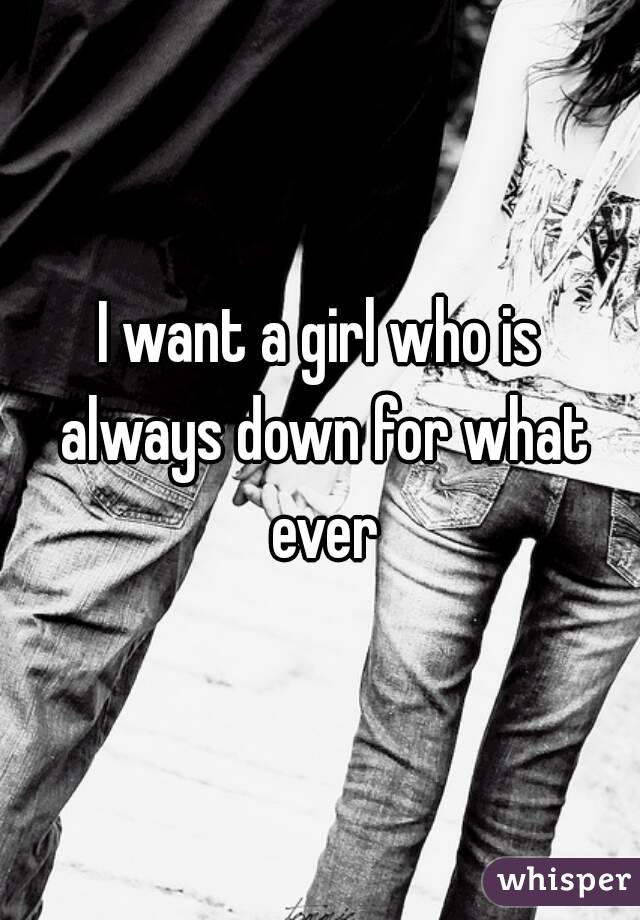 I want a girl who is always down for what ever