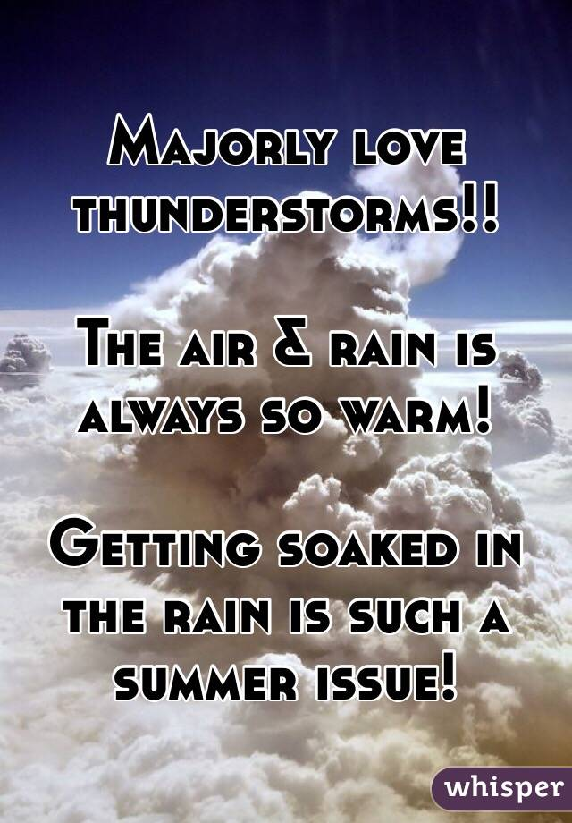 Majorly love thunderstorms!!  The air & rain is always so warm!  Getting soaked in the rain is such a summer issue!
