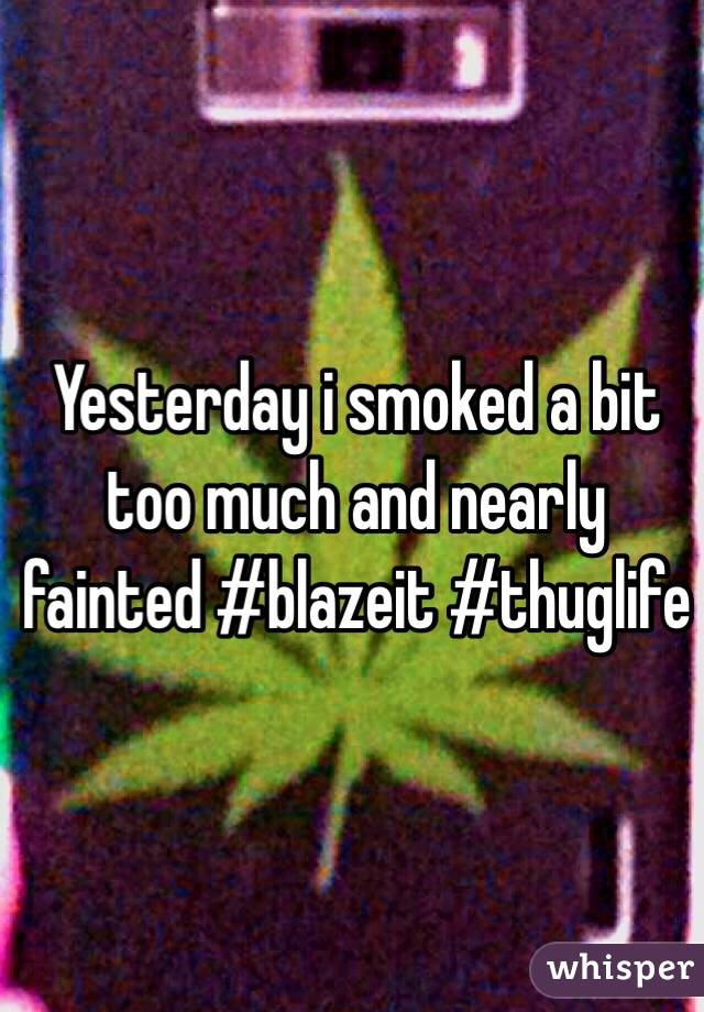 Yesterday i smoked a bit too much and nearly fainted #blazeit #thuglife