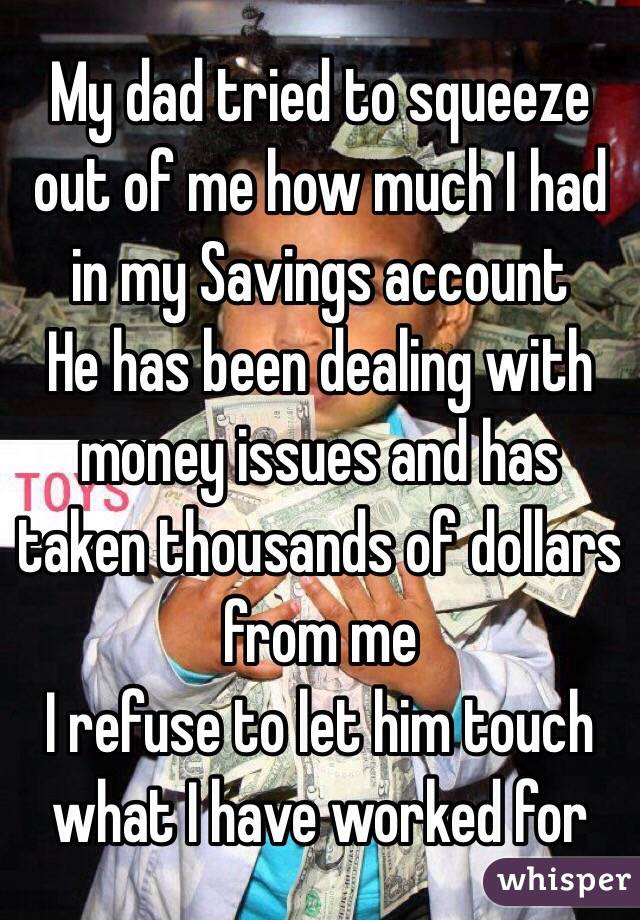 My dad tried to squeeze out of me how much I had in my Savings account  He has been dealing with money issues and has taken thousands of dollars from me  I refuse to let him touch what I have worked for