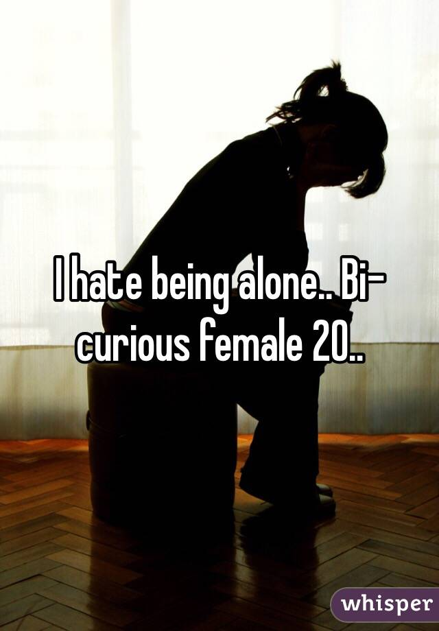 I hate being alone.. Bi-curious female 20..