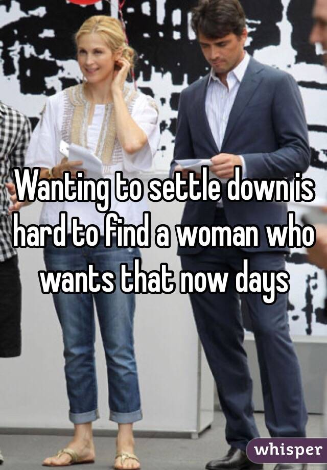 Wanting to settle down is hard to find a woman who wants that now days