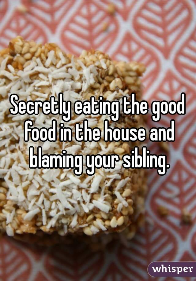 Secretly eating the good food in the house and blaming your sibling.