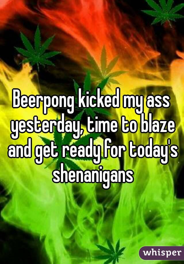Beerpong kicked my ass yesterday, time to blaze and get ready for today's shenanigans