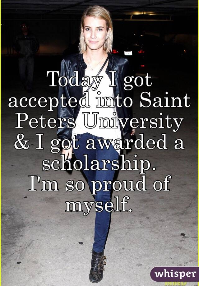 Today I got accepted into Saint Peters University & I got awarded a scholarship.  I'm so proud of myself.