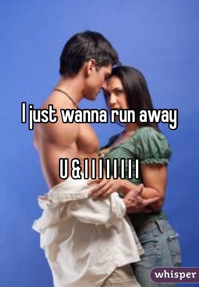 I just wanna run away  U & I I I I I I I I