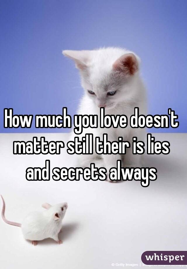 How much you love doesn't matter still their is lies and secrets always