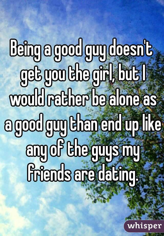 Being a good guy doesn't get you the girl, but I would rather be alone as a good guy than end up like any of the guys my friends are dating.
