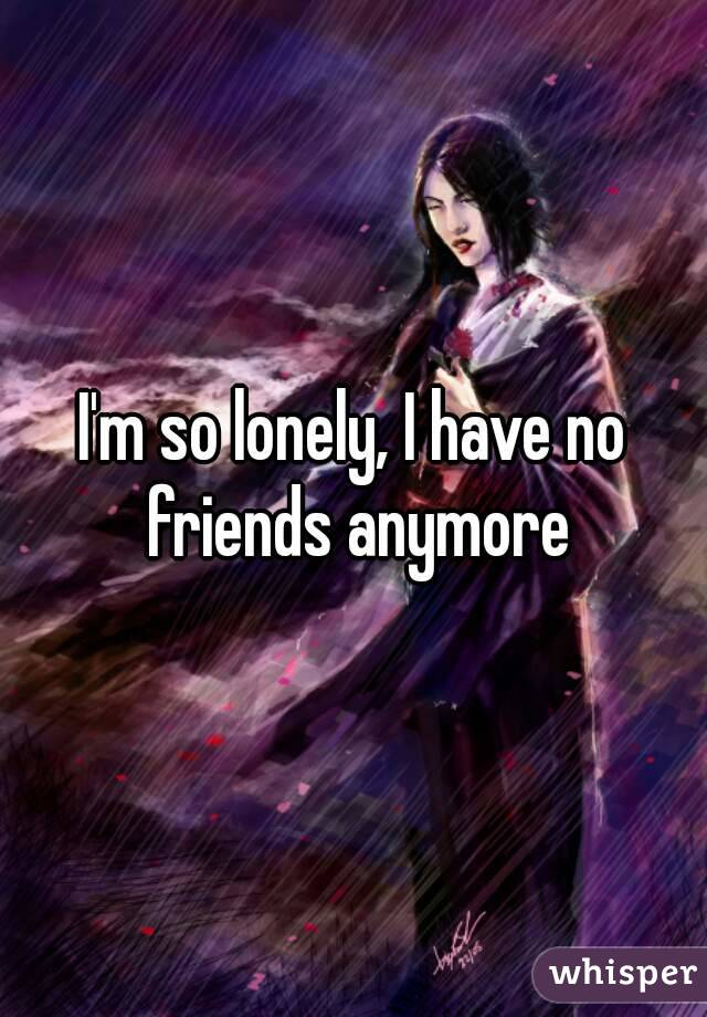 I'm so lonely, I have no friends anymore