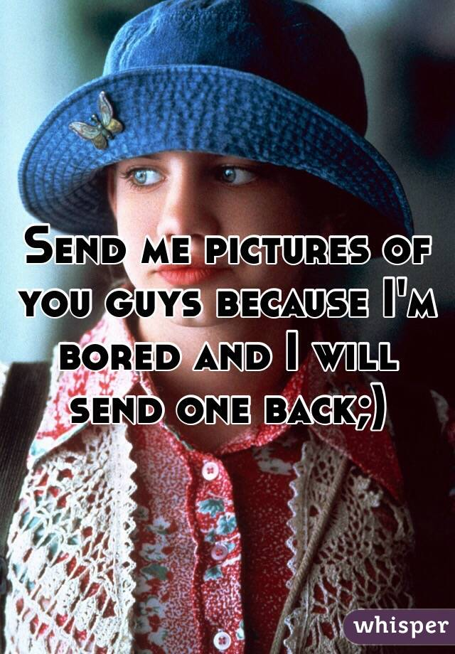 Send me pictures of you guys because I'm bored and I will send one back;)