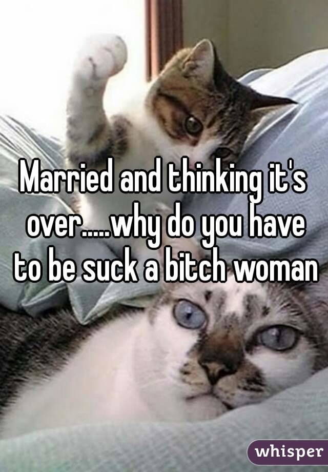 Married and thinking it's over.....why do you have to be suck a bitch woman