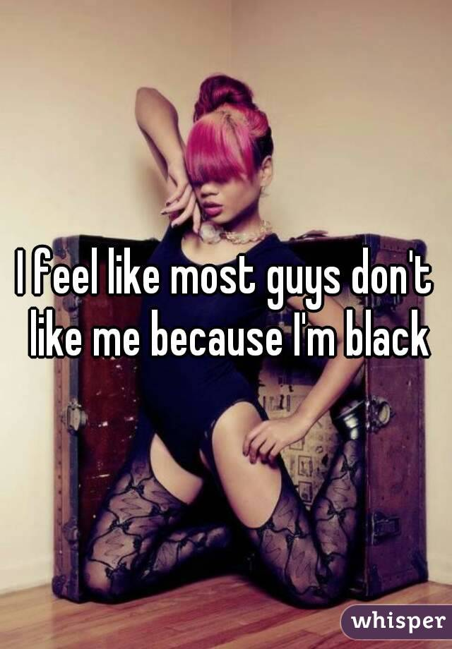 I feel like most guys don't like me because I'm black