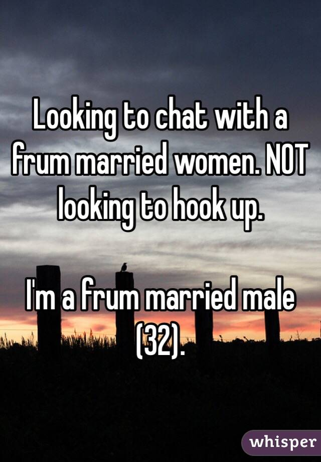 Looking to chat with a frum married women. NOT looking to hook up.   I'm a frum married male (32).