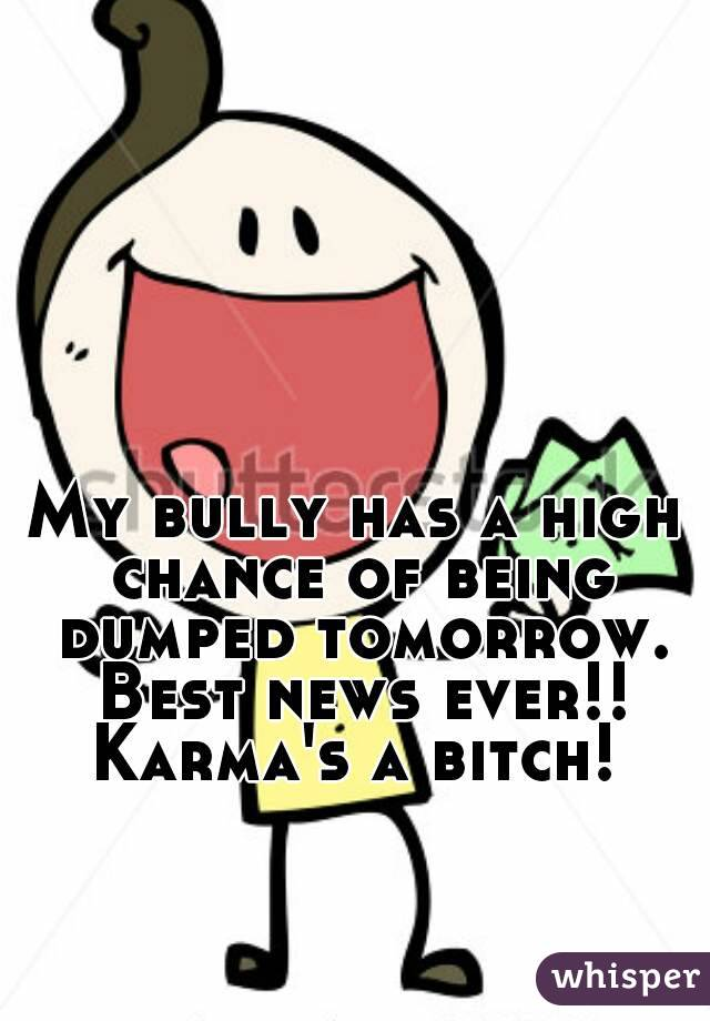 My bully has a high chance of being dumped tomorrow. Best news ever!! Karma's a bitch!