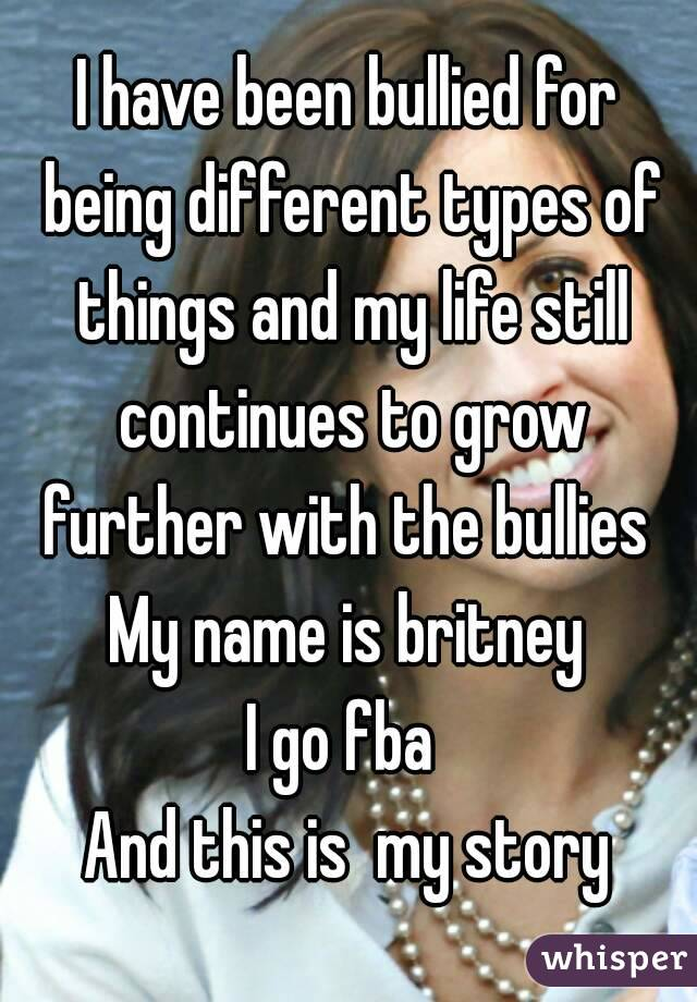 I have been bullied for being different types of things and my life still continues to grow further with the bullies  My name is britney I go fba  And this is  my story