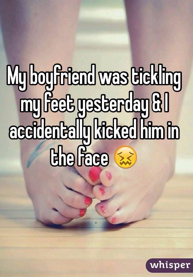 My boyfriend was tickling my feet yesterday & I accidentally kicked him in the face 😖