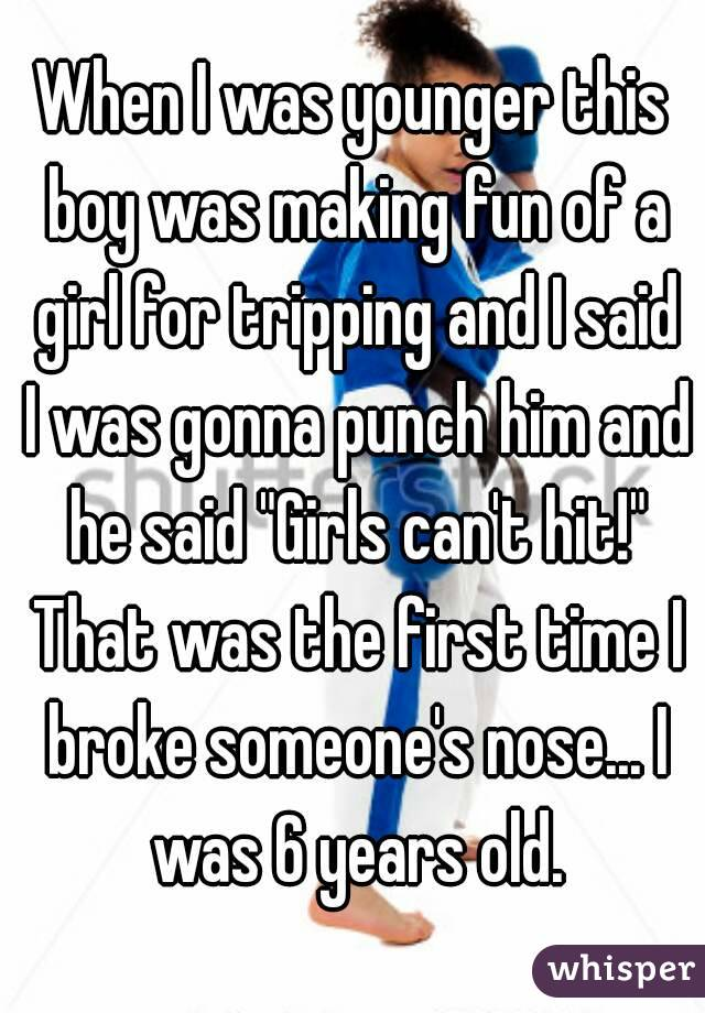 """When I was younger this boy was making fun of a girl for tripping and I said I was gonna punch him and he said """"Girls can't hit!"""" That was the first time I broke someone's nose... I was 6 years old."""