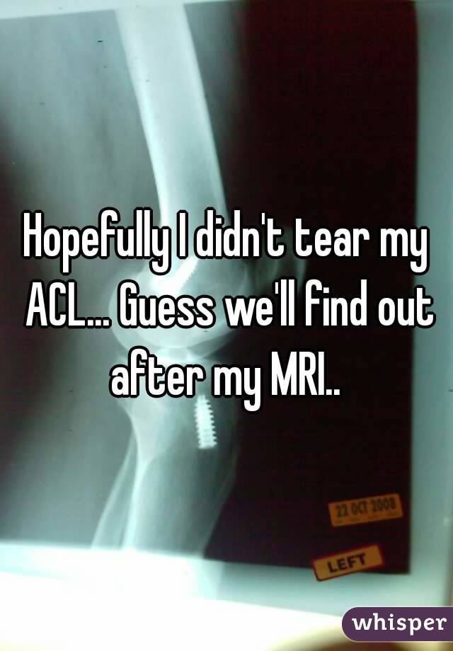 Hopefully I didn't tear my ACL... Guess we'll find out after my MRI..