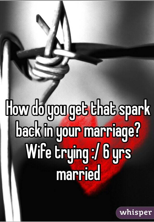 How do you get that spark back in your marriage? Wife trying :/ 6 yrs married