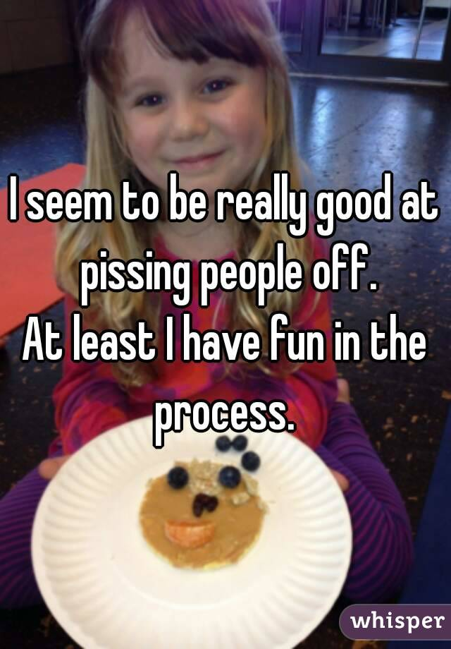 I seem to be really good at pissing people off. At least I have fun in the process.