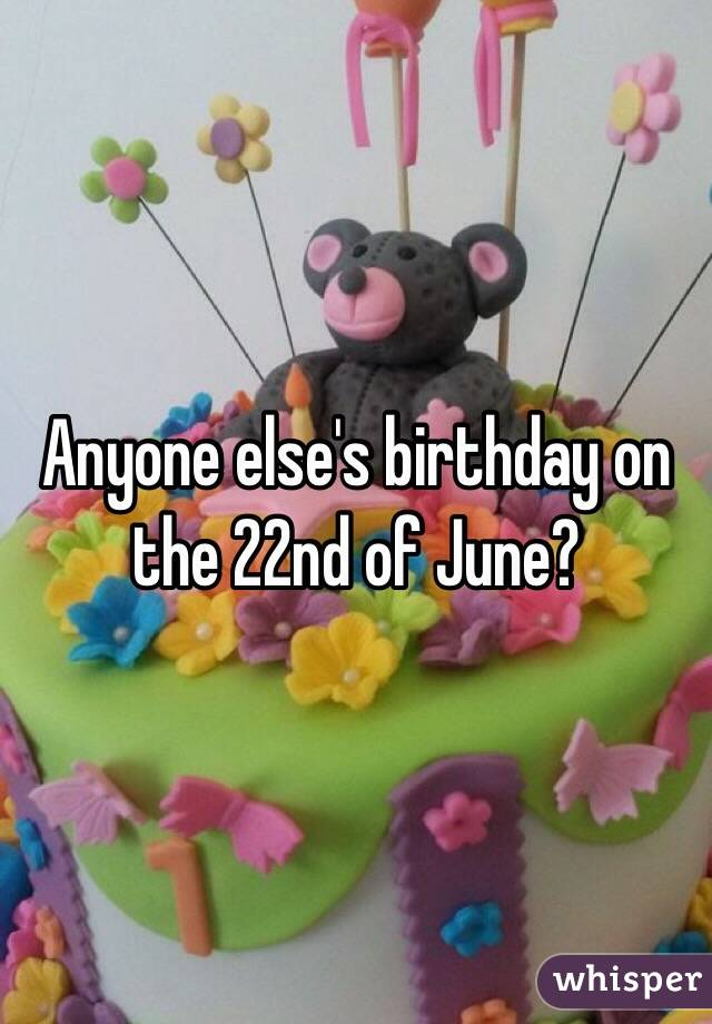 Anyone else's birthday on the 22nd of June?