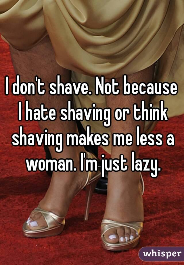 I don't shave. Not because I hate shaving or think shaving makes me less a woman. I'm just lazy.