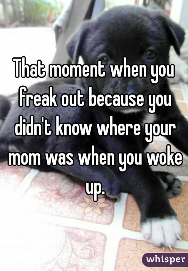 That moment when you freak out because you didn't know where your mom was when you woke up.