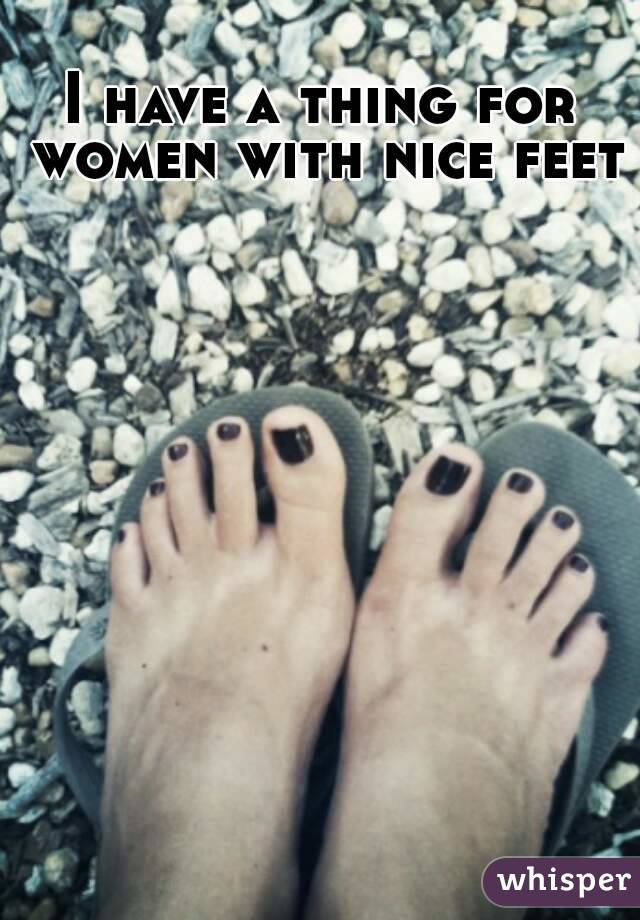 I have a thing for women with nice feet