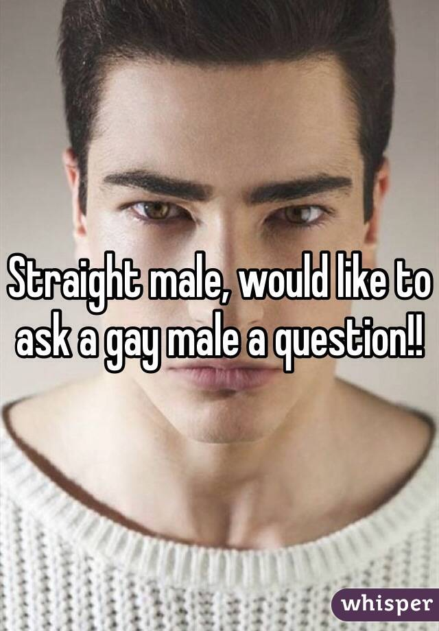 Straight male, would like to ask a gay male a question!!