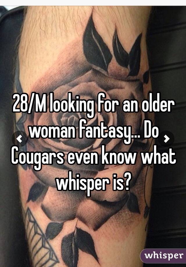 28/M looking for an older woman fantasy... Do Cougars even know what whisper is?