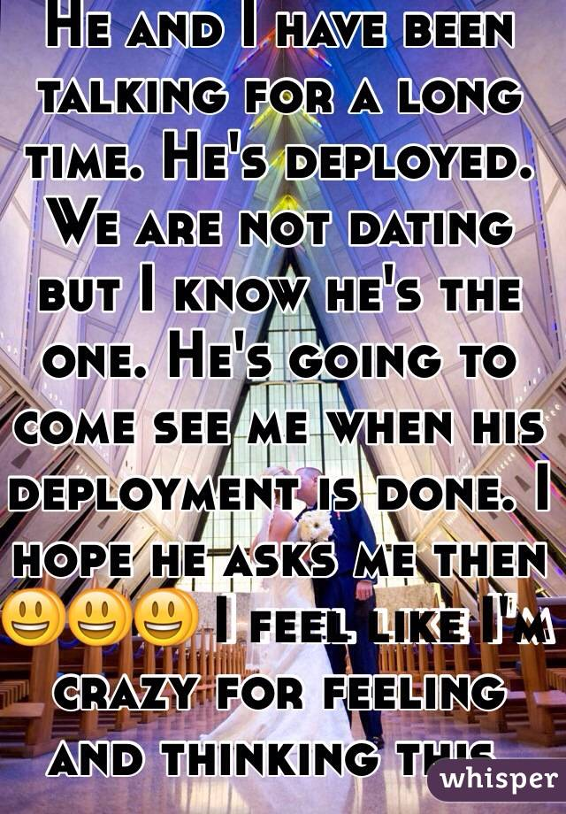 He and I have been talking for a long time. He's deployed. We are not dating but I know he's the one. He's going to come see me when his deployment is done. I hope he asks me then 😃😃😃 I feel like I'm crazy for feeling and thinking this.