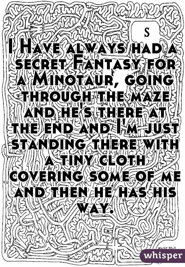 I Have always had a secret Fantasy for a Minotaur, going through the maze and he's there at the end and I'm just standing there with a tiny cloth covering some of me and then he has his way.