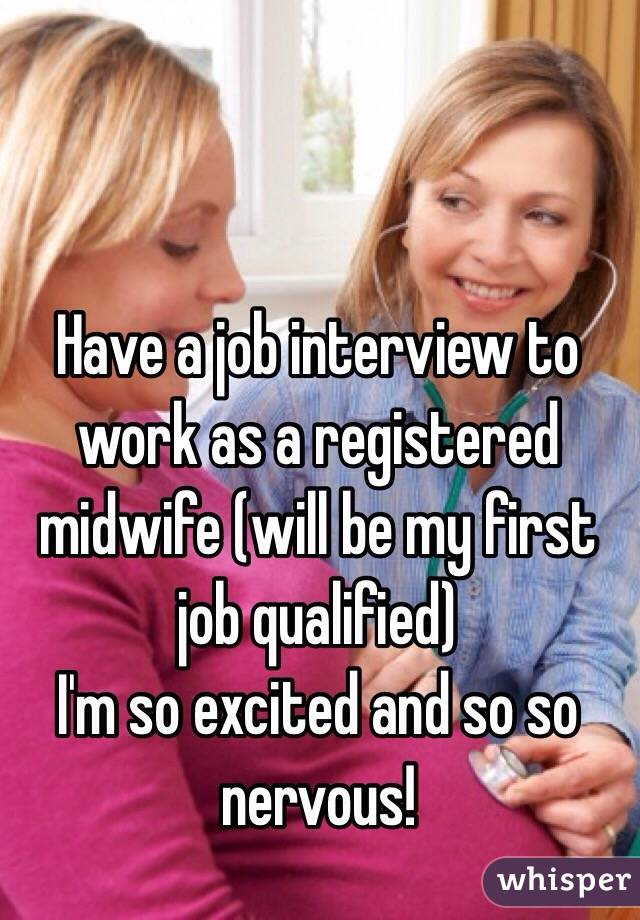 Have a job interview to work as a registered midwife (will be my first job qualified) I'm so excited and so so nervous!