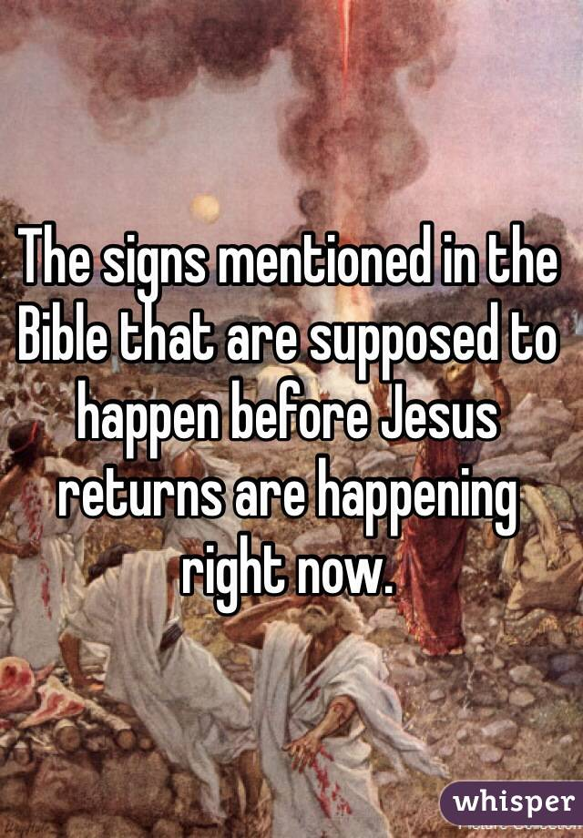 The signs mentioned in the Bible that are supposed to happen before Jesus returns are happening right now.