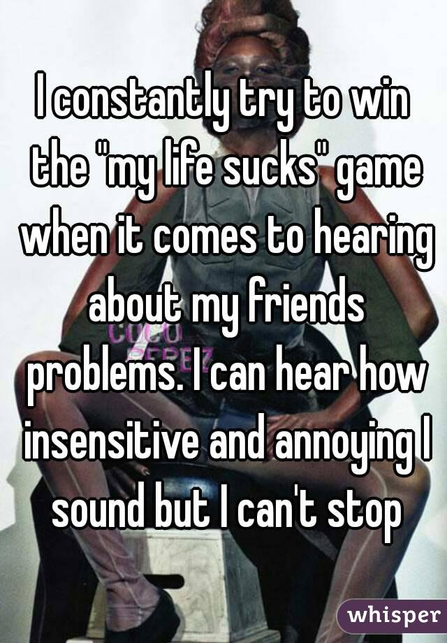 """I constantly try to win the """"my life sucks"""" game when it comes to hearing about my friends problems. I can hear how insensitive and annoying I sound but I can't stop"""
