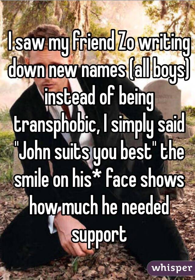 """I saw my friend Zo writing down new names (all boys) instead of being transphobic, I simply said """"John suits you best"""" the smile on his* face shows how much he needed support"""