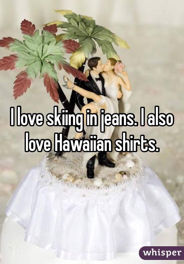 I love skiing in jeans. I also love Hawaiian shirts.