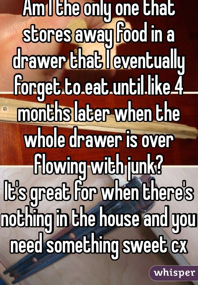 Am I the only one that stores away food in a drawer that I eventually forget to eat until like 4 months later when the whole drawer is over flowing with junk? It's great for when there's nothing in the house and you need something sweet cx