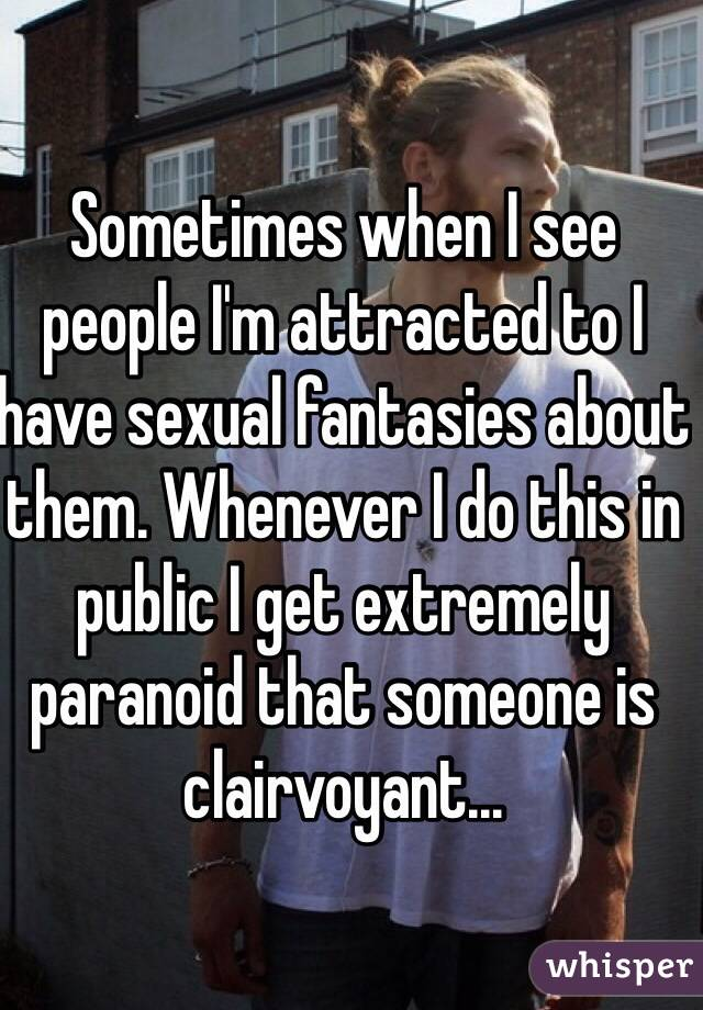 Sometimes when I see people I'm attracted to I have sexual fantasies about them. Whenever I do this in public I get extremely paranoid that someone is clairvoyant...