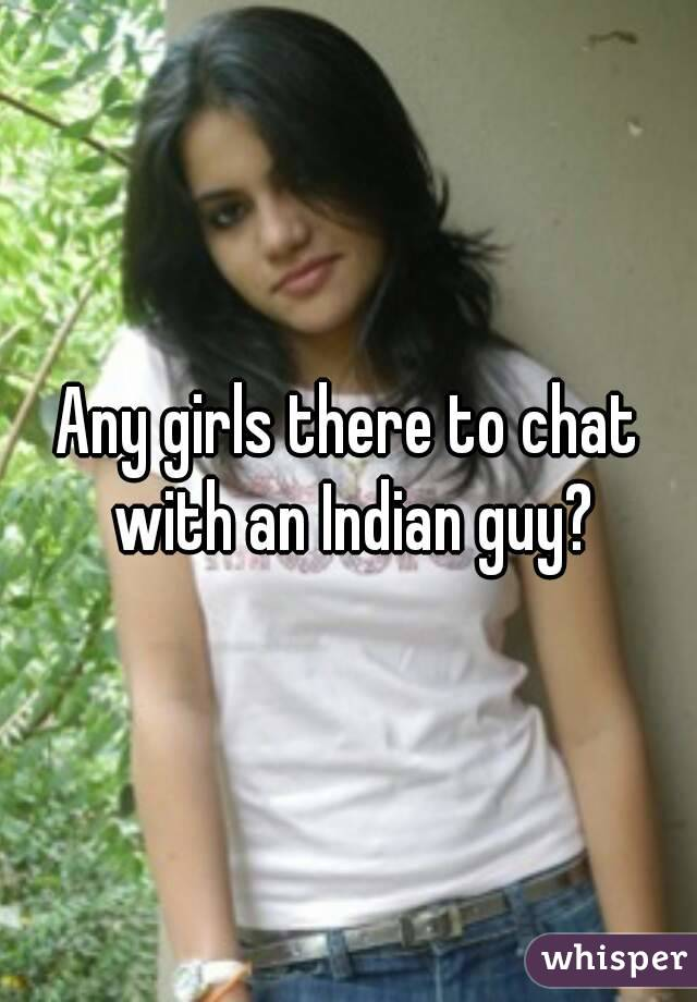Any girls there to chat with an Indian guy?
