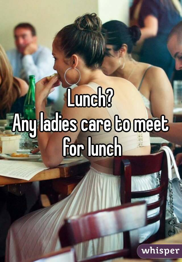 Lunch? Any ladies care to meet for lunch